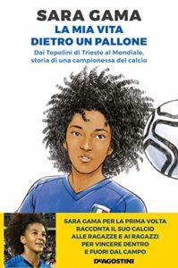 Sara Gama. La mia vita dietro un pallone. Dai Topolini di Trieste al Mondiale, storia di una campionessa del calcio
