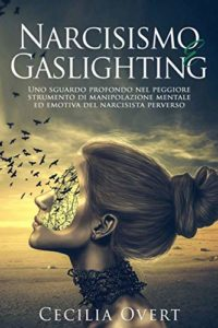 Narcisismo e Gaslighting: Uno Sguardo Profondo nel Peggiore Strumento di Manipolazione Mentale ed Emotiva del Narcisista Perverso