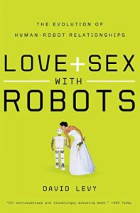 Love + Sex With Robots: The Evolution of Human-Robot Relations