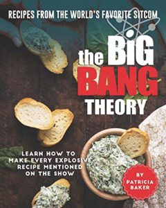 The Big Bang Theory: Learn How to Make Every Explosive Recipe