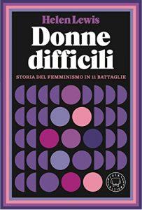 Donne difficili. Storia del femminismo in 11 battaglie